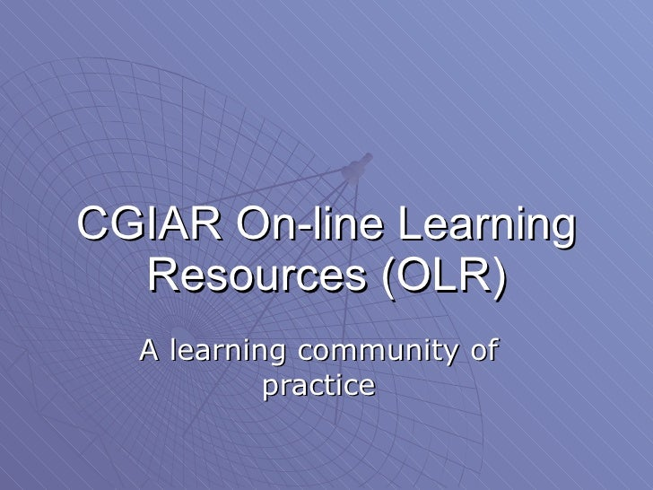 CGIAR On-line Learning Resources (OLR) A learning community of practice