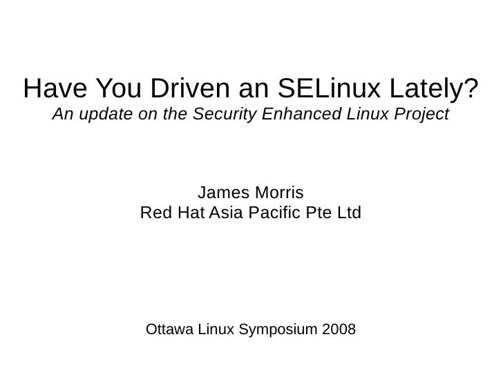 Have You Driven an SELinux Lately?   An update on the Security Enhanced Linux Project                      James Morris   ...