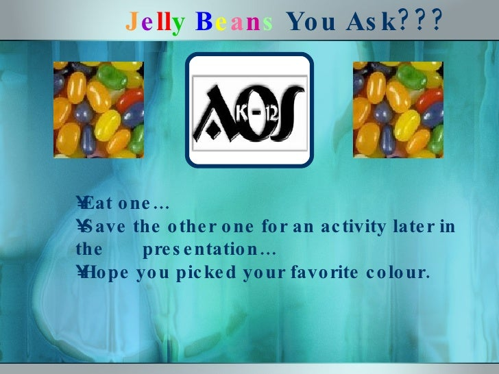 J e ll y   B e a n s  You Ask??? <ul><li>Eat one…  </li></ul><ul><li>Save the other one for an activity later in the  pres...