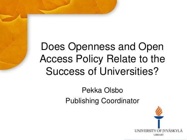 Does Openness and Open Access Policy Relate to the Success of Universities? Pekka Olsbo Publishing Coordinator
