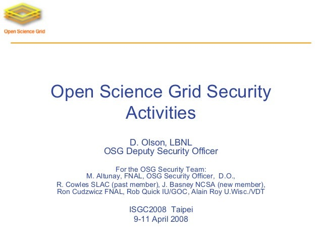 Open Science Grid Security Activities D. Olson, LBNL OSG Deputy Security Officer For the OSG Security Team: M. Altunay, FN...