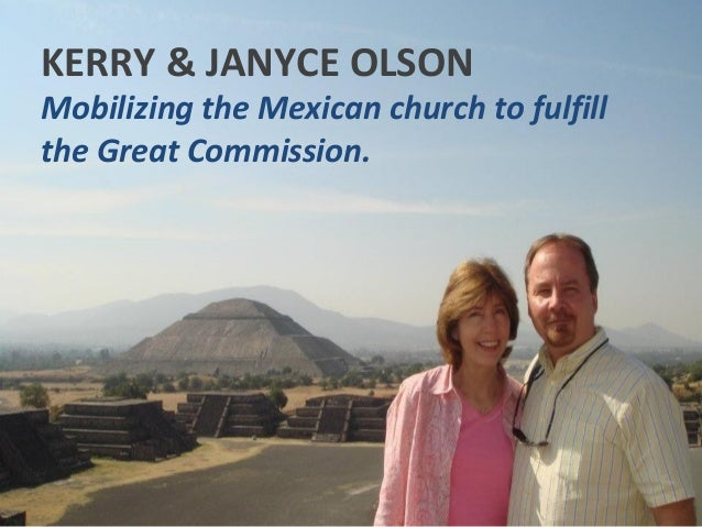 KERRY & JANYCE OLSONMobilizing the Mexican church to fulfillthe Great Commission.