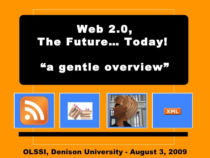 "OLSSI, Denison University - August 3, 2009 Web 2.0, The Future… Today!  ""a gentle overview"""