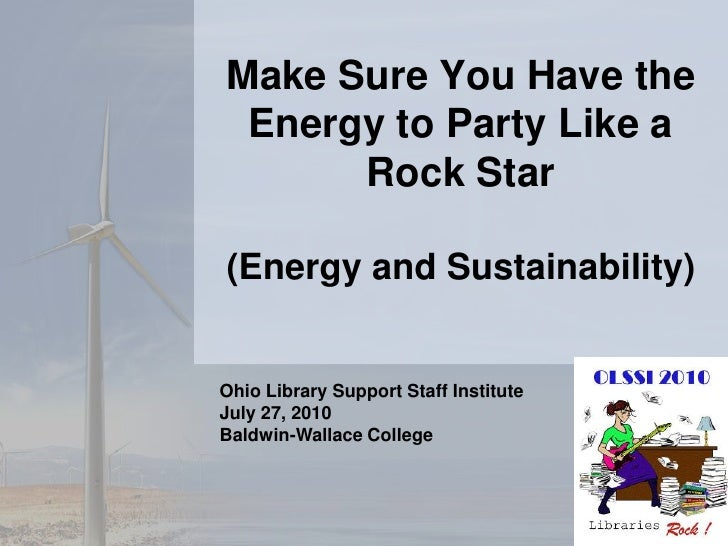 Make Sure You Have the Energy to Party Like a Rock Star(Energy and Sustainability)<br />Ohio Library Support Staff Institu...
