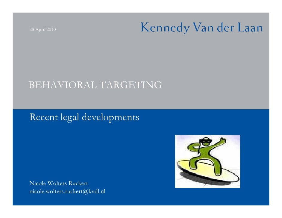 28 April 2010     BEHAVIORAL TARGETING  Recent legal developments     Nicole Wolters Ruckert nicole.wolters.ruckert@kvdl.nl