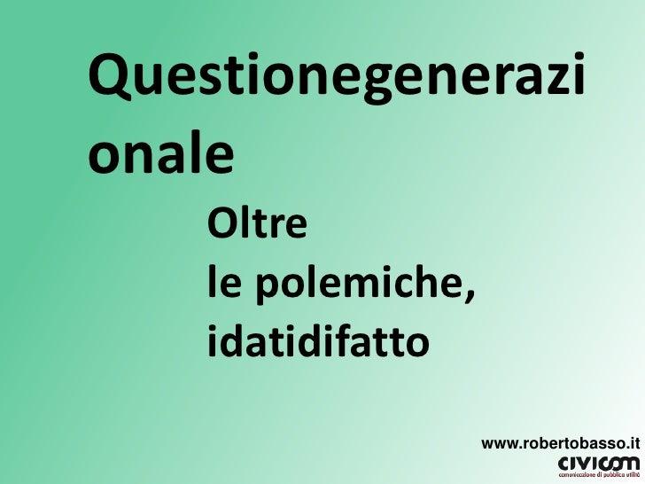 Questionegenerazionale<br />Oltrele polemiche, idatidifatto<br />www.robertobasso.it<br />