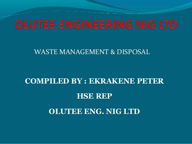 WASTE MANAGEMENT & DISPOSAL COMPILED BY : EKRAKENE PETER HSE REP OLUTEE ENG. NIG LTD