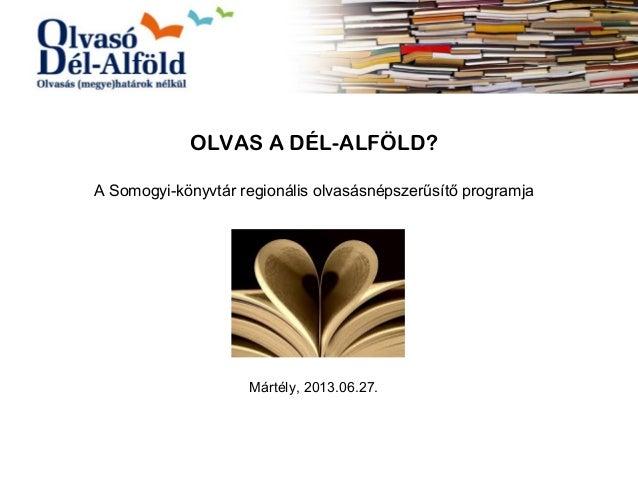 OLVAS A DÉL-ALFÖLD? A Somogyi-könyvtár regionális olvasásnépszerűsítő programja Mártély, 2013.06.27.