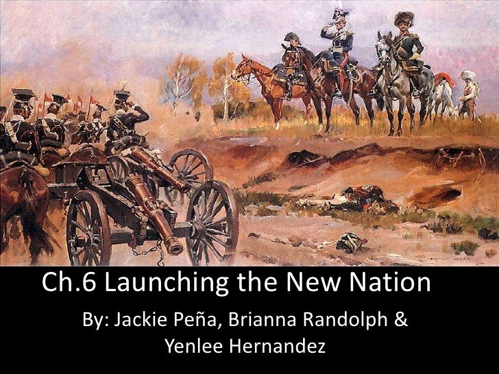 Ch.6 Launching the New Nation<br />By: Jackie Peña, Brianna Randolph & Yenlee Hernandez<br />