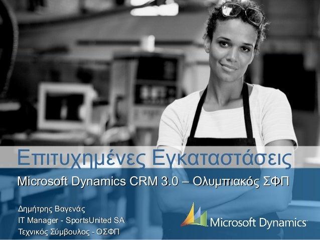 Επιτυχημένες ΕγκαταστάσειςMicrosoft Dynamics CRM 3.0 – Ολυμπιακός ΣΦΠΔημήτρης ΒαγενάςΙΤ Manager - SportsUnited SAΤεχνικός ...