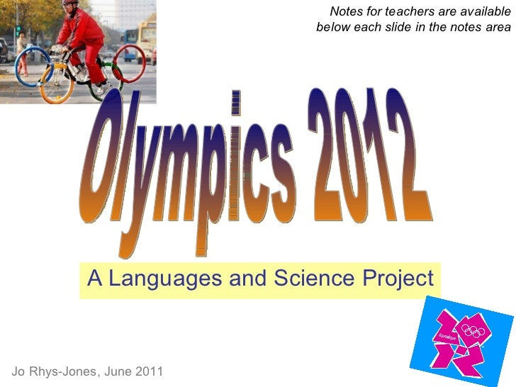 A Languages and Science Project Notes for teachers are available below each slide in the notes area Olympics 2012 Jo Rhys-...