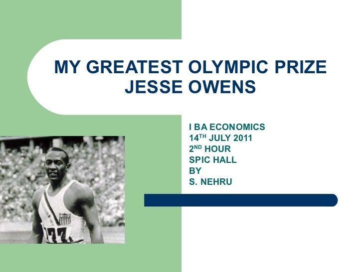 MY GREATEST OLYMPIC PRIZE JESSE OWENS I BA ECONOMICS 14 TH  JULY 2011 2 ND  HOUR SPIC HALL BY S. NEHRU