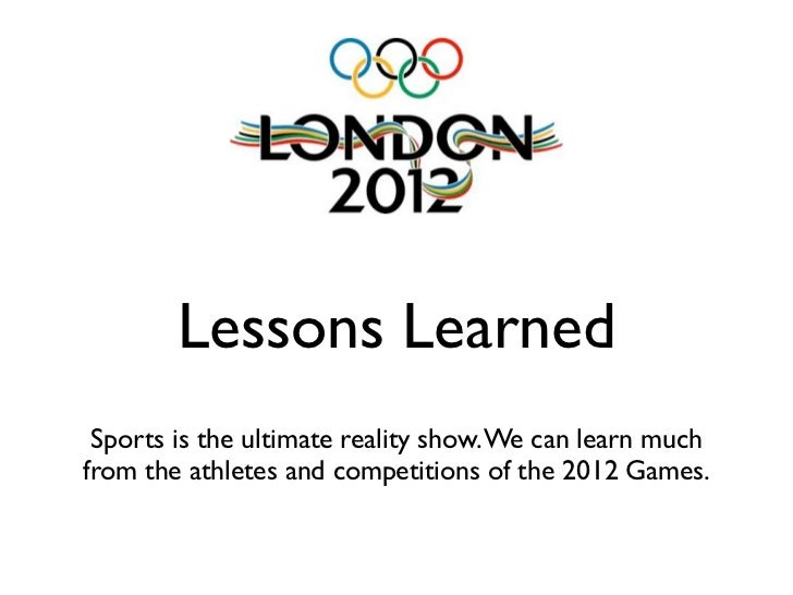 Lessons Learned Sports is the ultimate reality show. We can learn muchfrom the athletes and competitions of the 2012 Games.