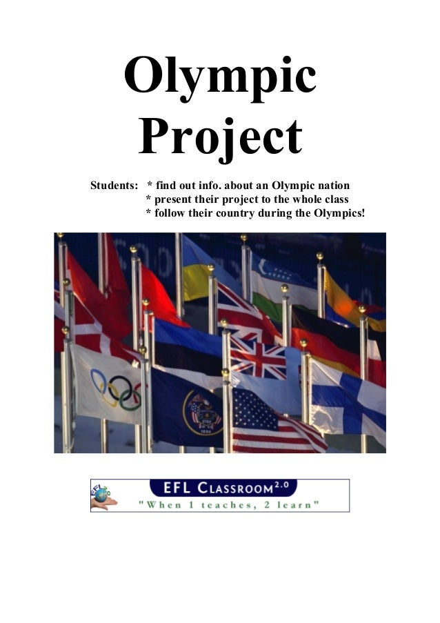 Olympic Project Students: * find out info. about an Olympic nation * present their project to the whole class * follow the...