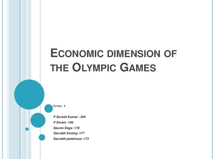 Economic dimension of the Olympic Games<br />Group - 3<br />P Suresh Kumar - 204 <br />P Sriram -196<br />Saurav Daga -178...