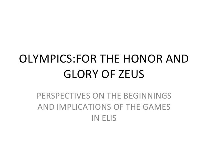 OLYMPICS:FOR THE HONOR AND GLORY OF ZEUS PERSPECTIVES ON THE BEGINNINGS AND IMPLICATIONS OF THE GAMES IN ELIS