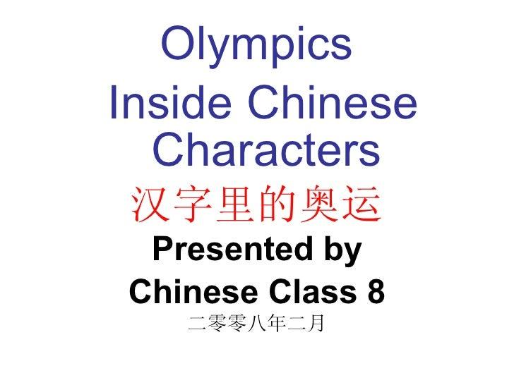 <ul><li>Olympics </li></ul><ul><li>Inside Chinese Characters </li></ul><ul><li>汉字里的奥运 </li></ul><ul><li>Presented by </li>...