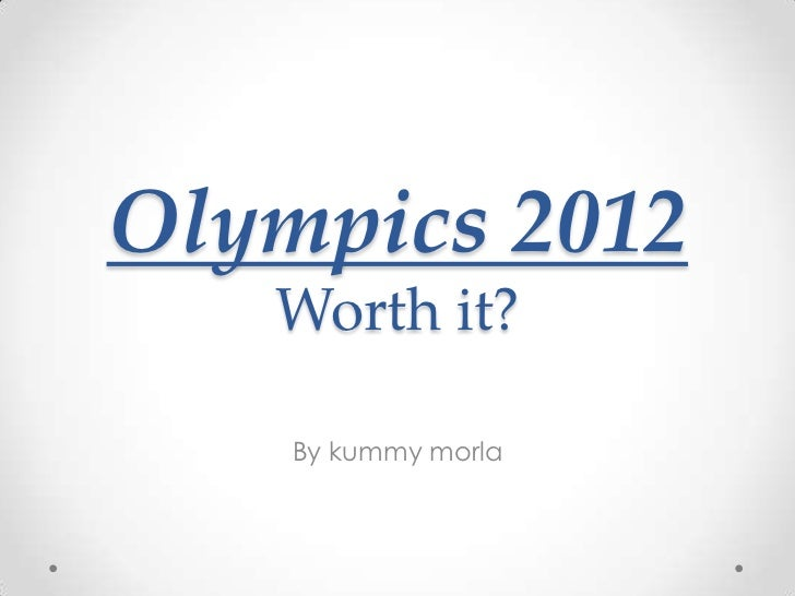 Olympics 2012   Worth it?    By kummy morla