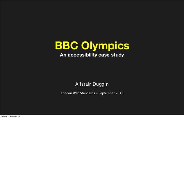 BBC Olympics An accessibility case study Alistair Duggin London Web Standards - September 2013 Tuesday, 17 September 13