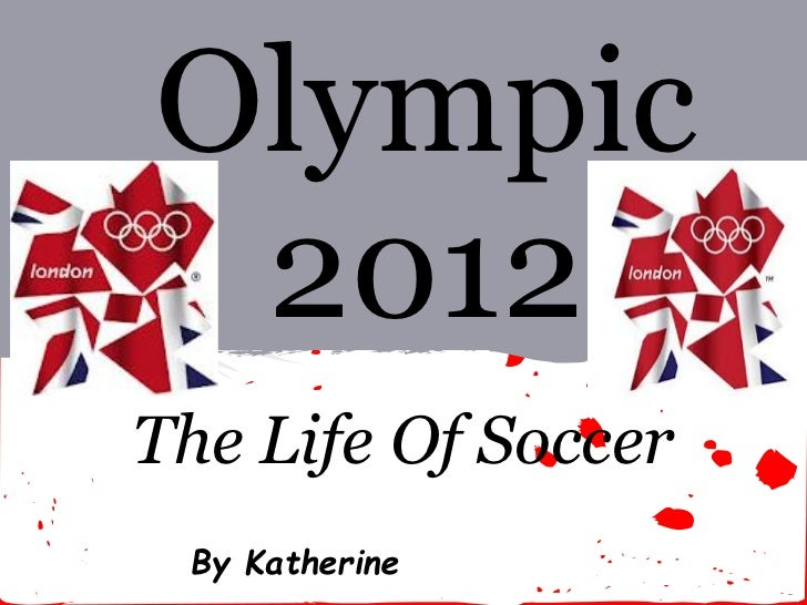 Olympic 2012The Life Of Soccer By Katherine