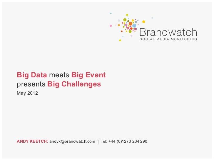 Big Data meets Big Eventpresents Big ChallengesMay 2012ANDY KEETCH: andyk@brandwatch.com | Tel: +44 (0)1273 234 290