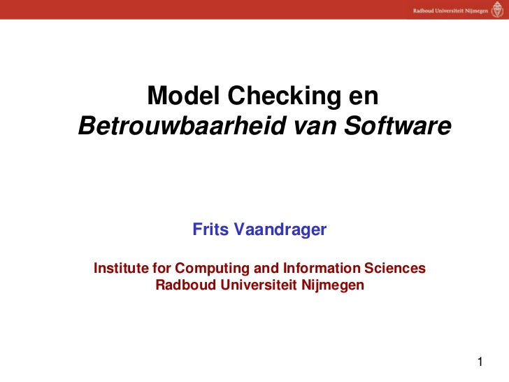 Model Checking enBetrouwbaarheid van Software               Frits Vaandrager Institute for Computing and Information Scien...