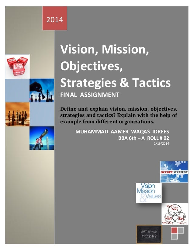 2014  Vision, Mission, Objectives, Strategies & Tactics FINAL ASSIGNMENT Define and explain vision, mission, objectives, s...