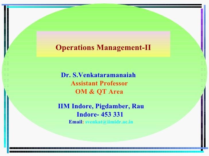 Operations Management-II Dr. S.Venkataramanaiah  Assistant Professor OM & QT Area IIM Indore, Pigdamber, Rau Indore- 453 3...