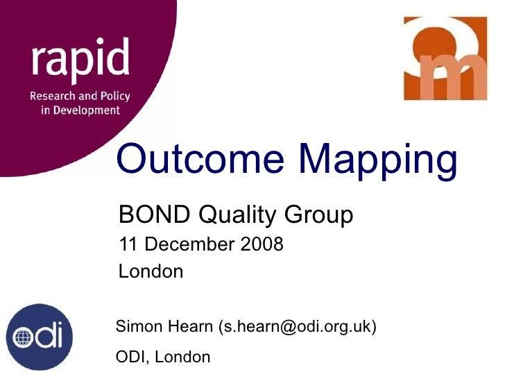 Outcome Mapping BOND Quality Group 11 December 2008 London Simon Hearn (s.hearn@odi.org.uk) ODI, London