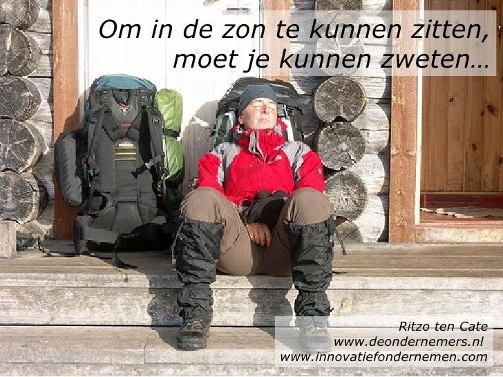 Om in de zon te kunnen zitten, moet je kunnen zweten… Ritzo ten Cate www.deondernemers.nl  www.innovatiefondernemen.com