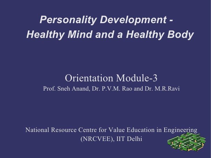 Personality Development - Healthy Mind and a Healthy Body Orientation Module-3 Prof. Sneh Anand, Dr. P.V.M. Rao and Dr. M....
