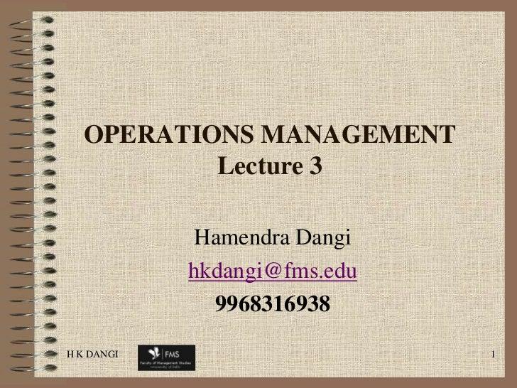 H K DANGI<br />1<br />OPERATIONS MANAGEMENT  Lecture 3<br />Hamendra Dangi <br />hkdangi@fms.edu<br />9968316938<br />