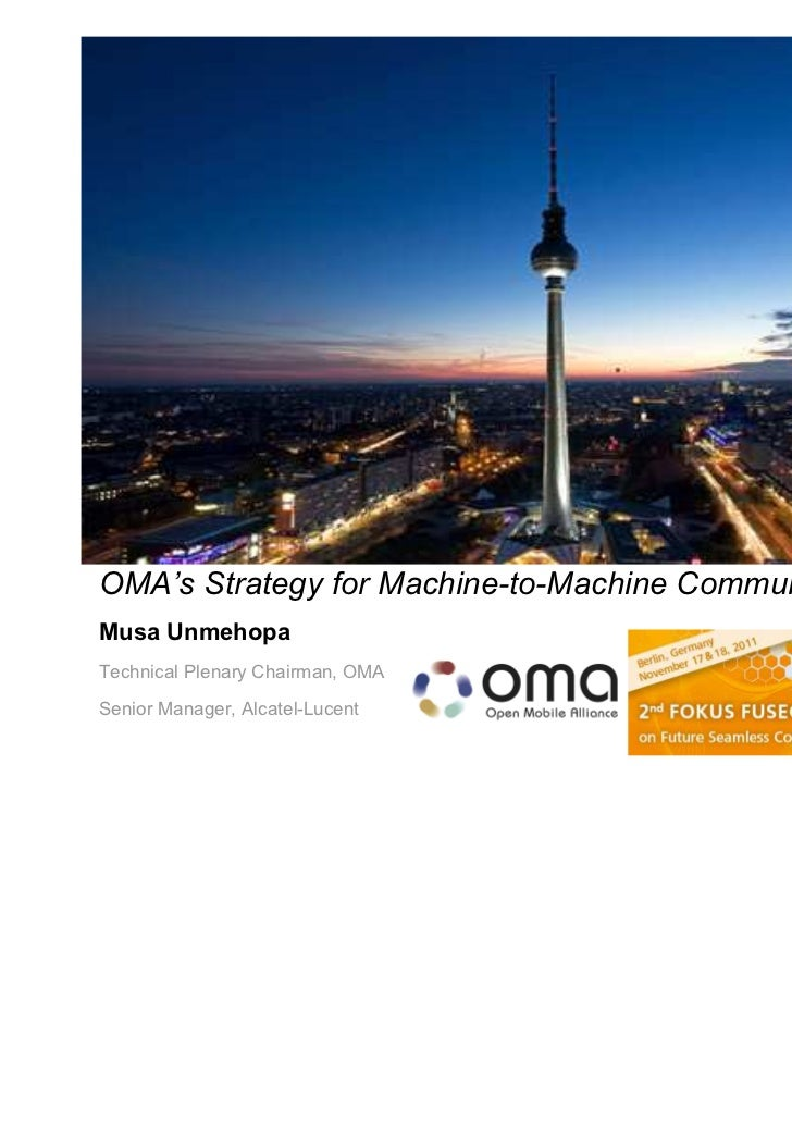 OMA's Strategy for Machine-to-Machine CommunicationsMusa UnmehopaTechnical Plenary Chairman, OMASenior Manager, Alcatel-Lu...