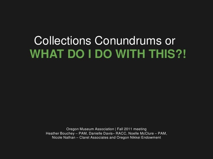 Collections Conundrums orWHAT DO I DO WITH THIS?!             Oregon Museum Association   Fall 2011 meeting  Heather Bouch...