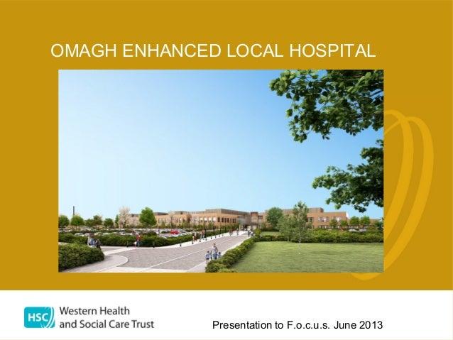 Presentation to F.o.c.u.s. June 2013 OMAGH ENHANCED LOCAL HOSPITAL