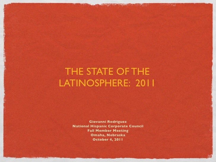 THE STATE OF THELATINOSPHERE: 2011          Giovanni Rodriguez  National Hispanic Corporate Council         Fall Member Me...