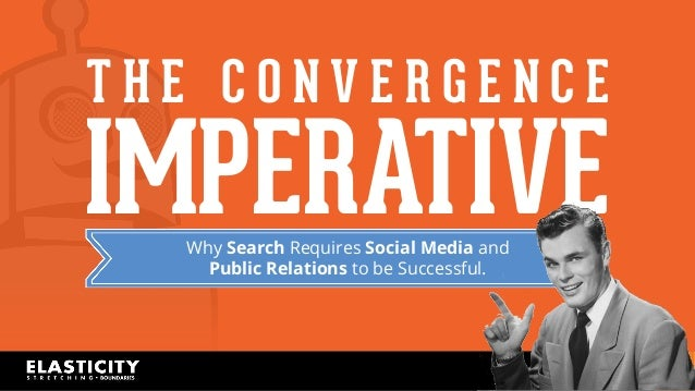 T H E C O N V E R G E N C E  IMPERATIVE  Why Search Requires Social Media and  Public Relations to be Successful.  CEDAR C...