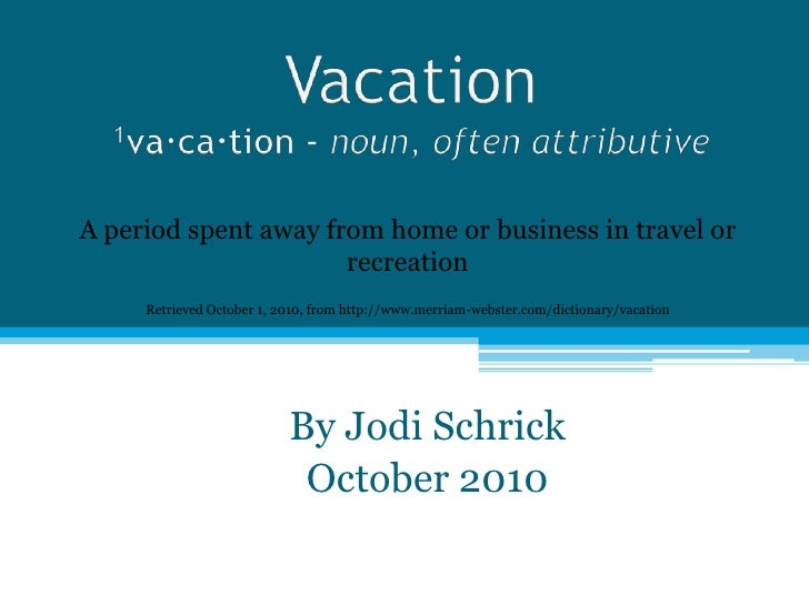 Vacation1va·ca·tion - noun,often attributive<br />A period spent away from home or business in travel or recreation<br />R...