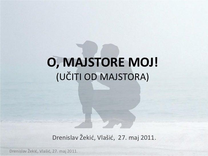 O, MAJSTORE MOJ!                         (UČITI OD MAJSTORA)                       Drenislav Žekid, Vlašid, 27. maj 2011.D...