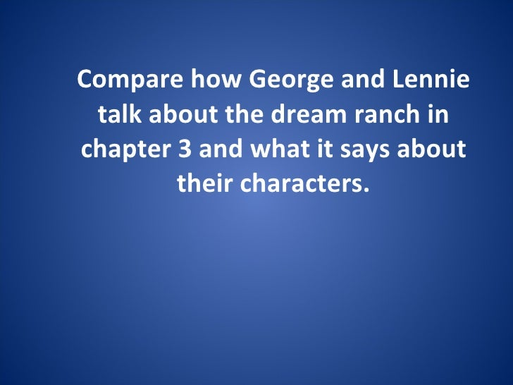 Compare how George and Lennie talk about the dream ranch in chapter 3 and what it says about their characters.
