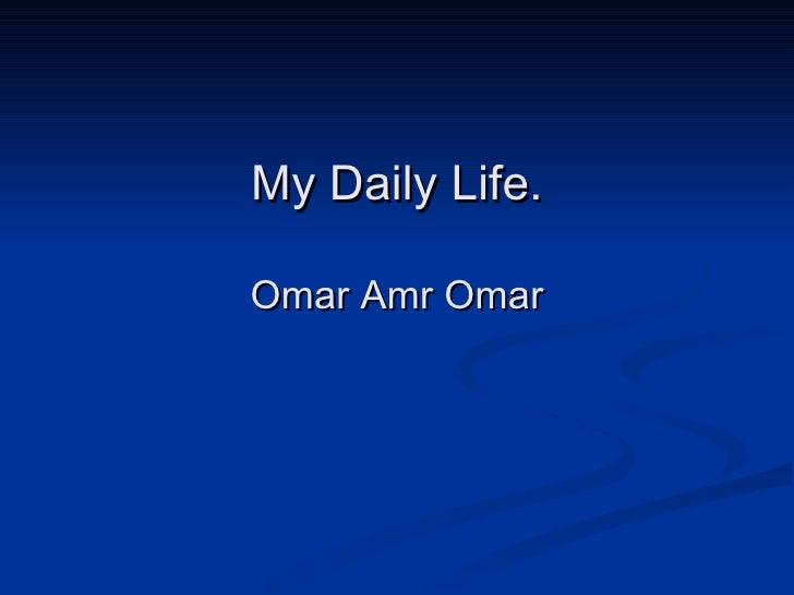 My Daily Life. Omar Amr Omar