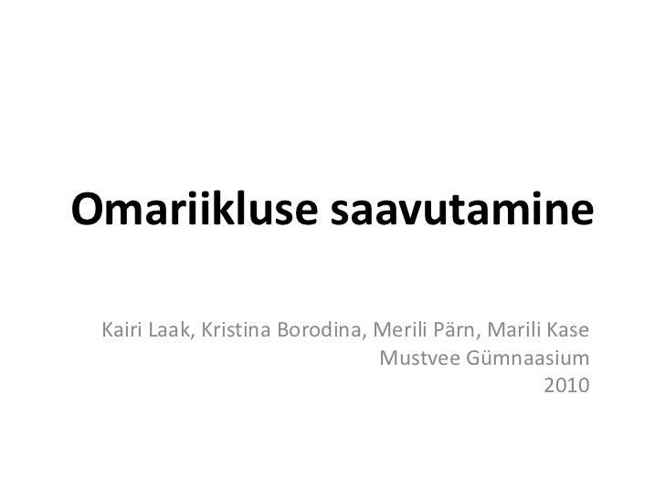 Omariikluse saavutamine<br />Kairi Laak, Kristina Borodina, Merili Pärn, Marili Kase<br />Mustvee Gümnaasium<br />2010<br />