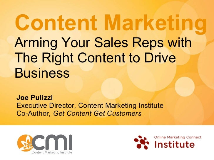 Content Marketing Arming Your Sales Reps with The Right Content to Drive Business Joe Pulizzi Executive Director, Content ...