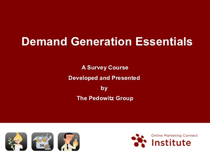 Demand Generation Essentials A Survey Course Developed and Presented  by  The Pedowitz Group