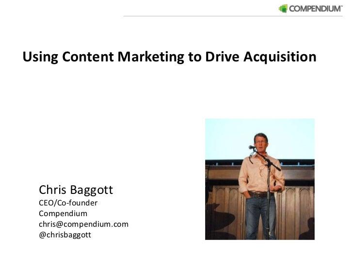 Using Content Marketing to Drive Acquisition<br />Chris Baggott<br />CEO/Co-founder<br />Compendium<br />chris@compendium...
