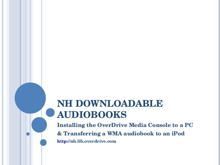 NH DOWNLOADABLE AUDIOBOOKS Installing the OverDrive Media Console to a PC & Transferring a WMA audiobook to an iPod http:/...