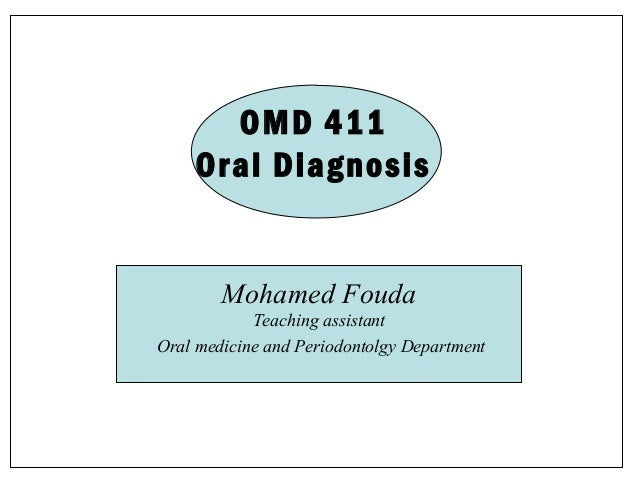 OMD 411 Oral Diagnosis  Mohamed Fouda Teaching assistant Oral medicine and Periodontolgy Department