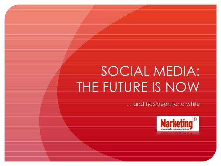 SOCIAL MEDIA: THE FUTURE IS NOW …  and has been for a while