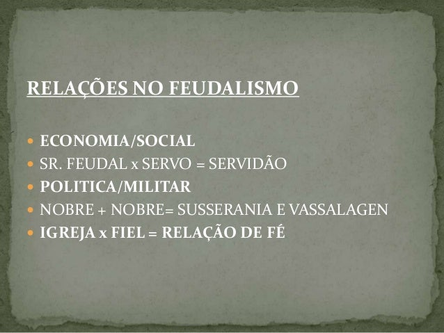 RELAÇÕES NO FEUDALISMO  ECONOMIA/SOCIAL  SR. FEUDAL x SERVO = SERVIDÃO  POLITICA/MILITAR  NOBRE + NOBRE= SUSSERANIA E ...