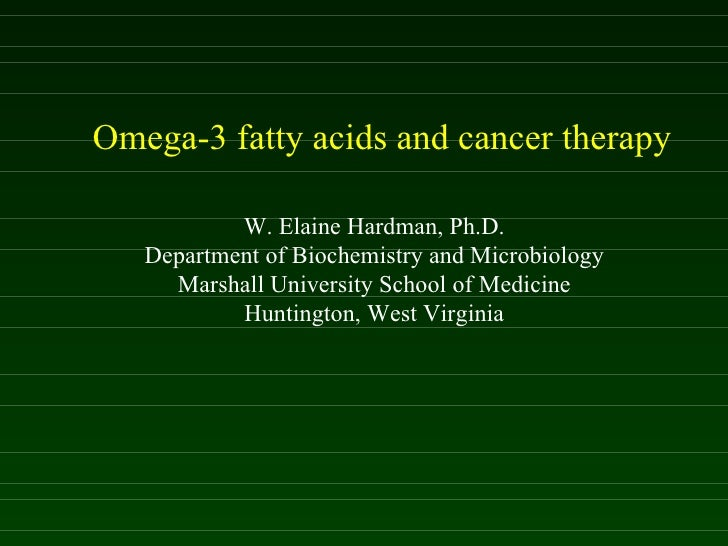 Omega-3 fatty acids and cancer therapy W. Elaine Hardman, Ph.D. Department of Biochemistry and Microbiology Marshall Unive...